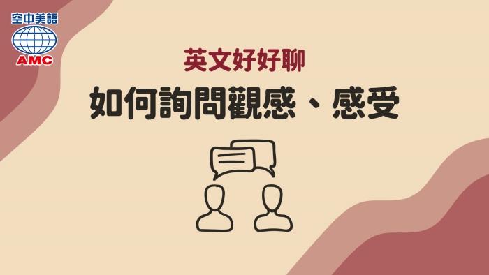 英文實用句:如何用英文詢問他人的觀感和感受