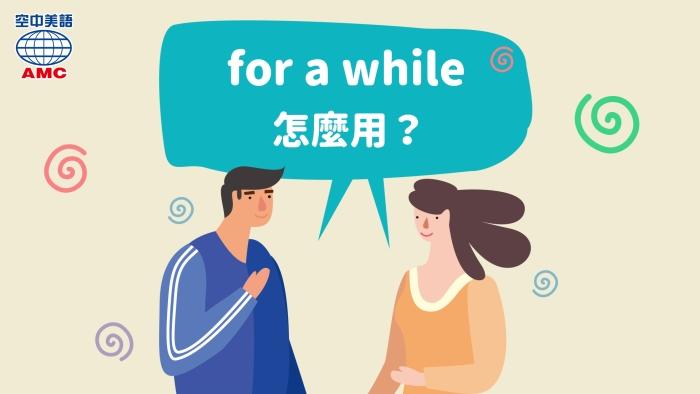 「一會兒、片刻」的英文for a while